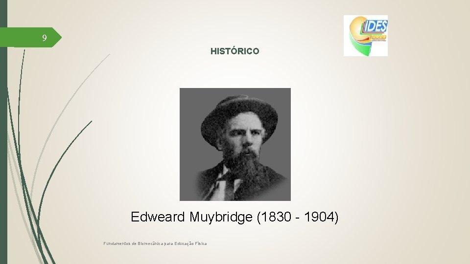 9 HISTÓRICO Edweard Muybridge (1830 - 1904) Fundamentos de Biomecânica para Educação Física