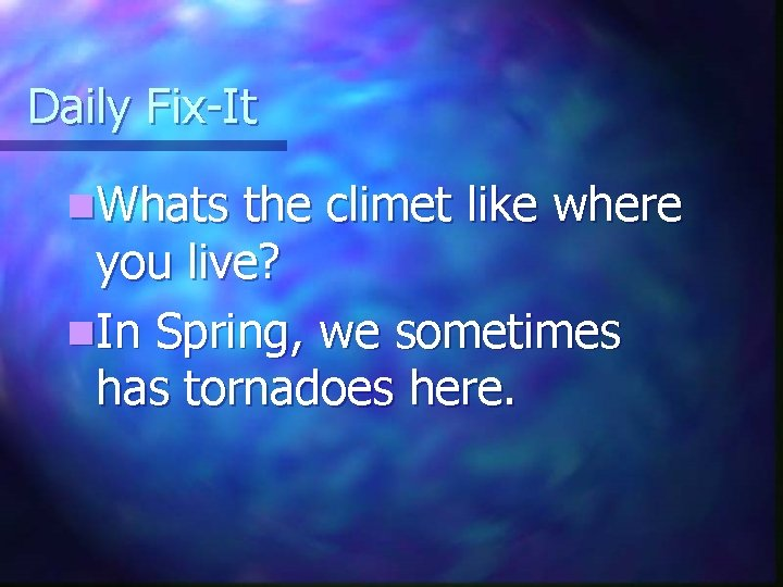 Daily Fix-It n. Whats the climet like where you live? n. In Spring, we