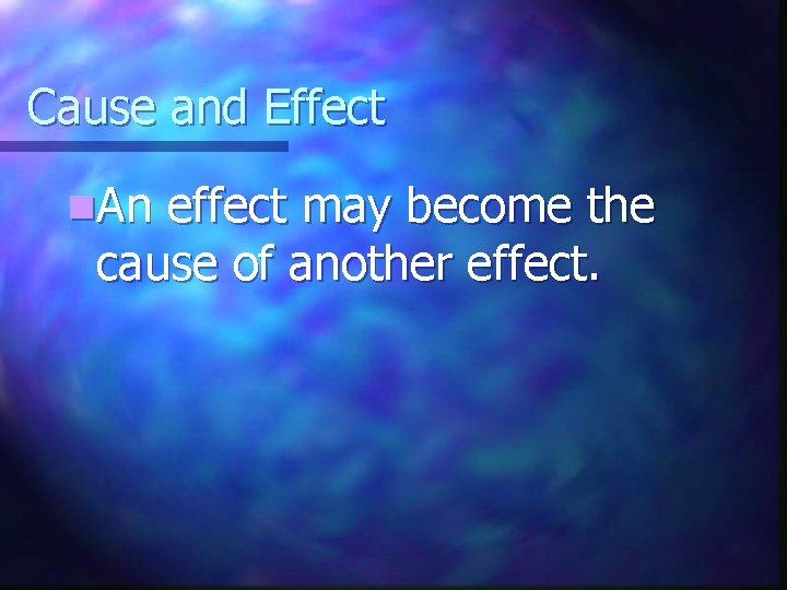 Cause and Effect n. An effect may become the cause of another effect.