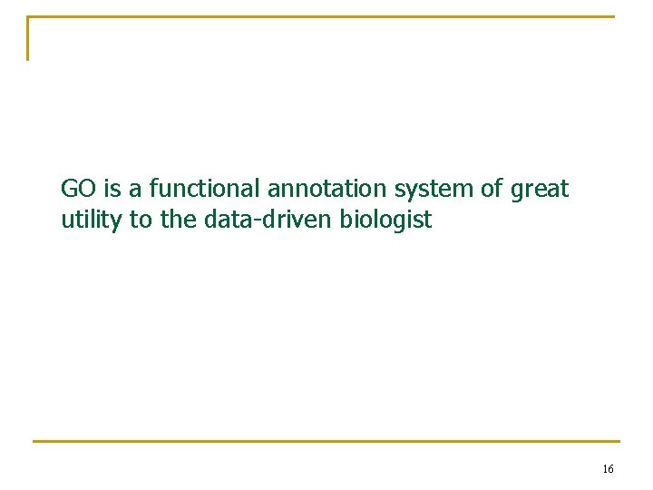 GO is a functional annotation system of great utility to the data-driven biologist 16