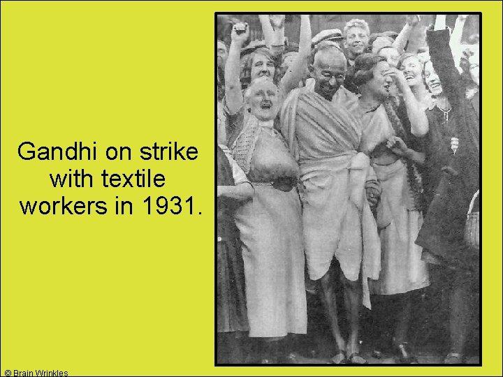 Gandhi on strike with textile workers in 1931. © Brain Wrinkles