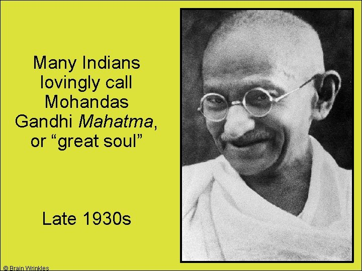 "Many Indians lovingly call Mohandas Gandhi Mahatma, or ""great soul"" Late 1930 s ©"