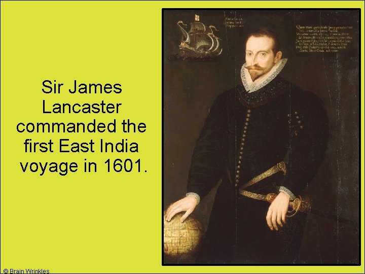 Sir James Lancaster commanded the first East India voyage in 1601. © Brain Wrinkles