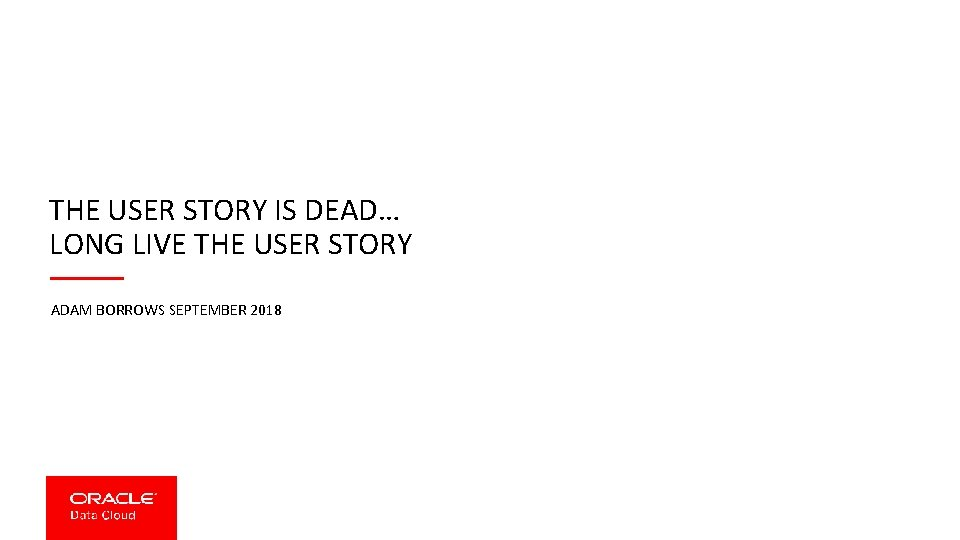 THE USER STORY IS DEAD… LONG LIVE THE USER STORY ADAM BORROWS SEPTEMBER 2018