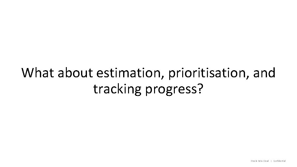 What about estimation, prioritisation, and tracking progress? Oracle Data Cloud   Confidential