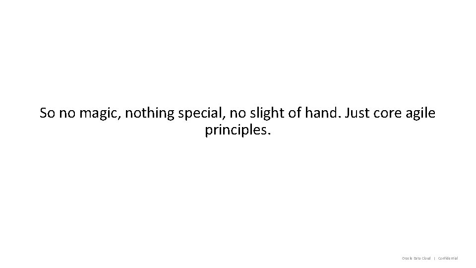 So no magic, nothing special, no slight of hand. Just core agile principles. Oracle
