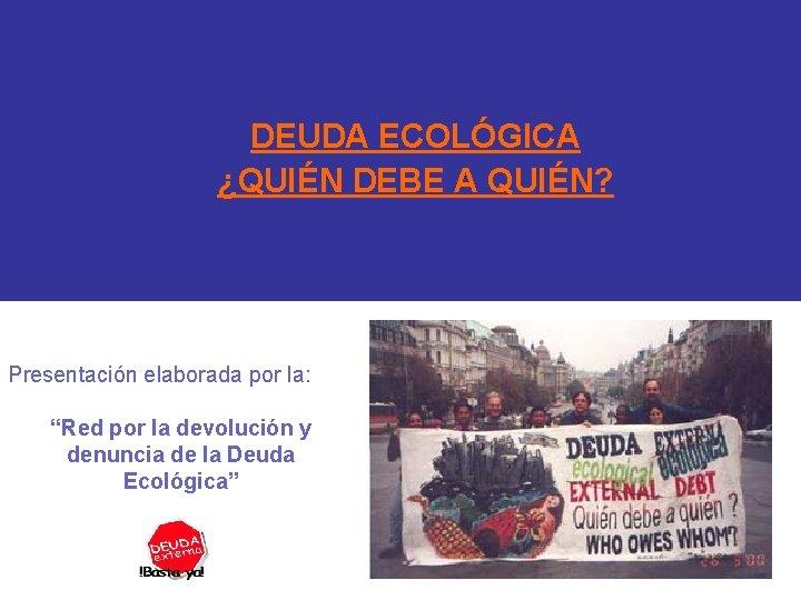 """DEUDA ECOLÓGICA ¿QUIÉN DEBE A QUIÉN? Presentación elaborada por la: """"Red por la devolución"""