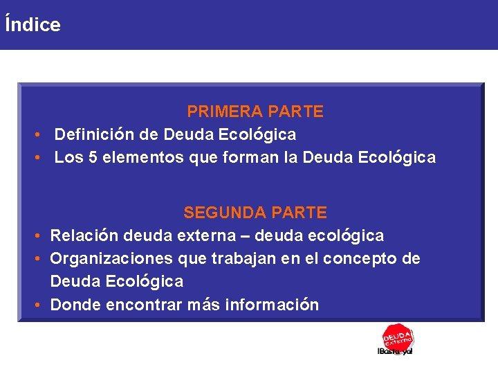Índice PRIMERA PARTE • Definición de Deuda Ecológica • Los 5 elementos que forman