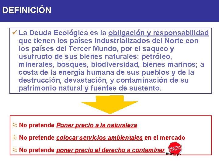 DEFINICIÓN ü La Deuda Ecológica es la obligación y responsabilidad que tienen los países