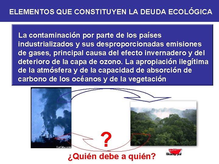 ELEMENTOS QUE CONSTITUYEN LA DEUDA ECOLÓGICA La contaminación por parte de los países industrializados