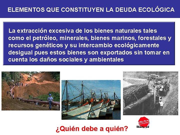 ELEMENTOS QUE CONSTITUYEN LA DEUDA ECOLÓGICA La extracción excesiva de los bienes naturales tales