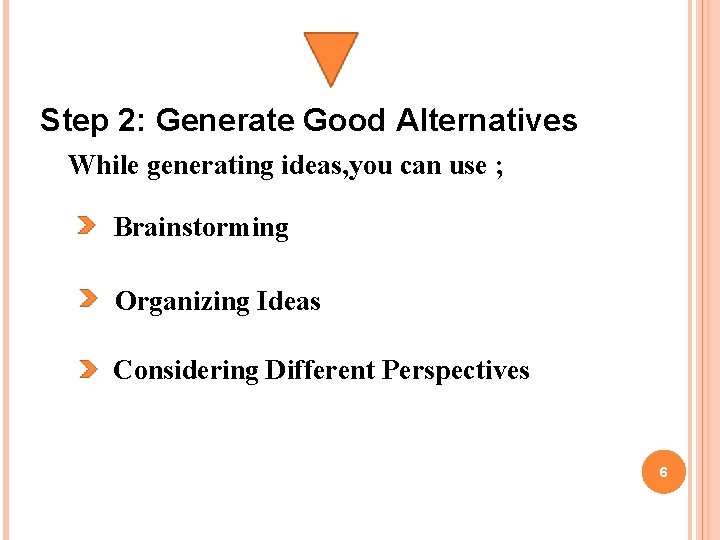Step 2: Generate Good Alternatives While generating ideas, you can use ; Brainstorming Organizing