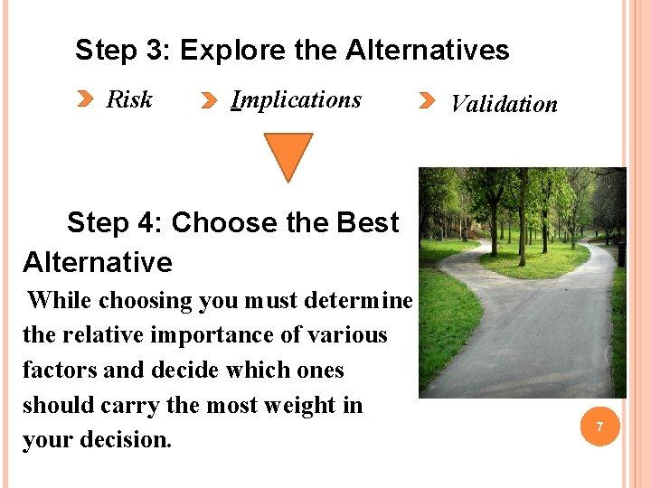 Step 3: Explore the Alternatives Risk Implications Validation Step 4: Choose the Best Alternative