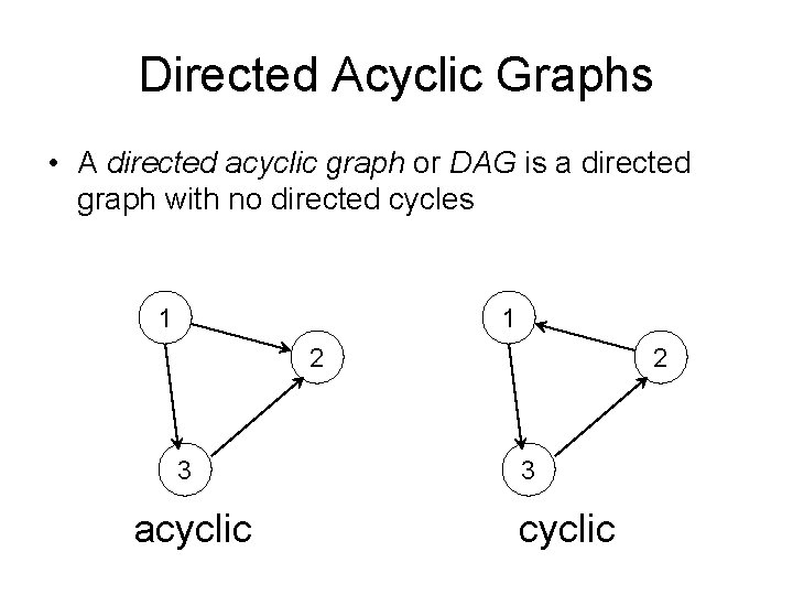 Directed Acyclic Graphs • A directed acyclic graph or DAG is a directed graph