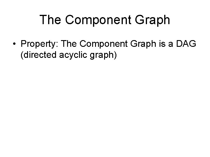 The Component Graph • Property: The Component Graph is a DAG (directed acyclic graph)