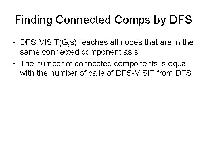 Finding Connected Comps by DFS • DFS-VISIT(G, s) reaches all nodes that are in