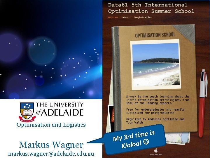 Optimisation and Logistics Markus Wagner markus. wagner@adelaide. edu. au in e m i t