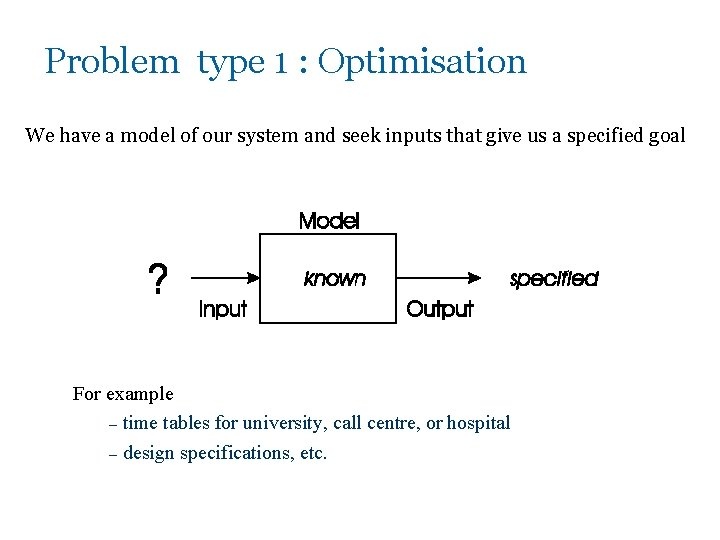 Problem type 1 : Optimisation We have a model of our system and seek