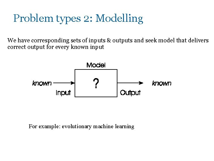 Problem types 2: Modelling We have corresponding sets of inputs & outputs and seek