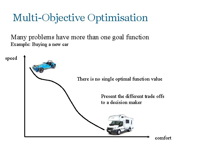 Multi-Objective Optimisation Many problems have more than one goal function Example: Buying a new
