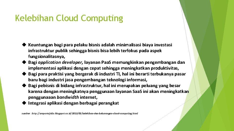Kelebihan Cloud Computing Keuntungan bagi para pelaku bisnis adalah minimalisasi biaya investasi infrastruktur publik