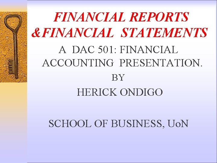 FINANCIAL REPORTS &FINANCIAL STATEMENTS A DAC 501: FINANCIAL ACCOUNTING PRESENTATION. BY HERICK ONDIGO SCHOOL