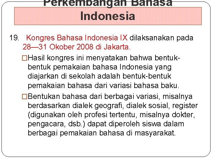 Perkembangan Bahasa Indonesia 19. Kongres Bahasa Indonesia IX dilaksanakan pada 28— 31 Okober 2008