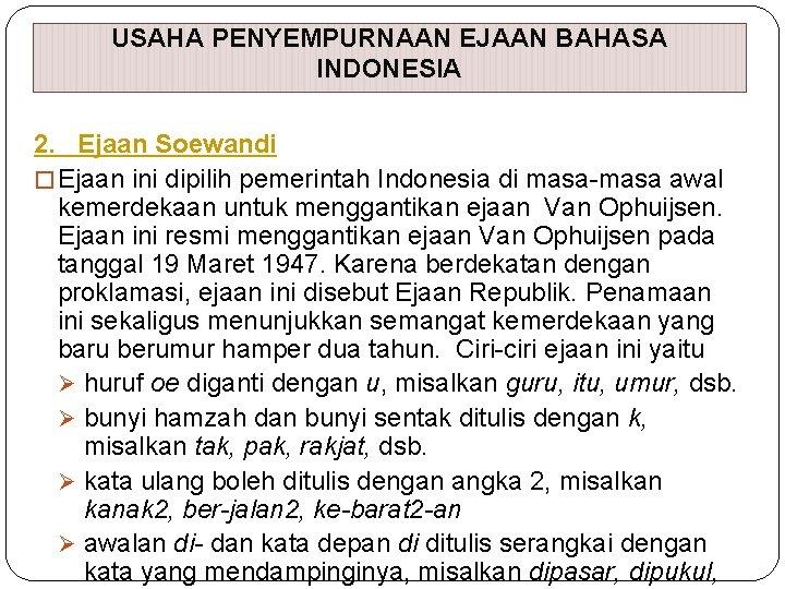USAHA PENYEMPURNAAN EJAAN BAHASA INDONESIA 2. Ejaan Soewandi � Ejaan ini dipilih pemerintah Indonesia