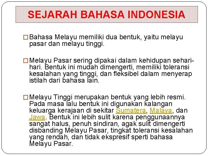 SEJARAH BAHASA INDONESIA � Bahasa Melayu memiliki dua bentuk, yaitu melayu pasar dan melayu