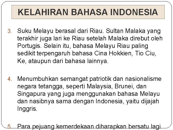 KELAHIRAN BAHASA INDONESIA 3. Suku Melayu berasal dari Riau. Sultan Malaka yang terakhir juga