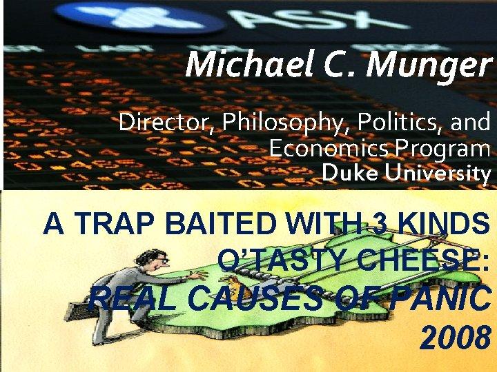Michael C. Munger Director, Philosophy, Politics, and Economics Program Duke University A TRAP BAITED