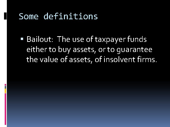 Some definitions Bailout: The use of taxpayer funds either to buy assets, or to