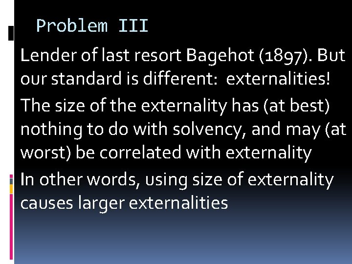 Problem III Lender of last resort Bagehot (1897). But our standard is different: externalities!