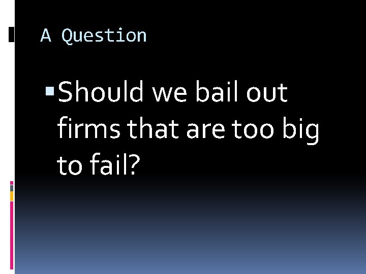 A Question Should we bail out firms that are too big to fail?