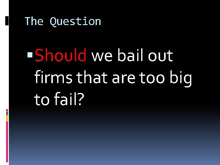 The Question Should we bail out firms that are too big to fail?