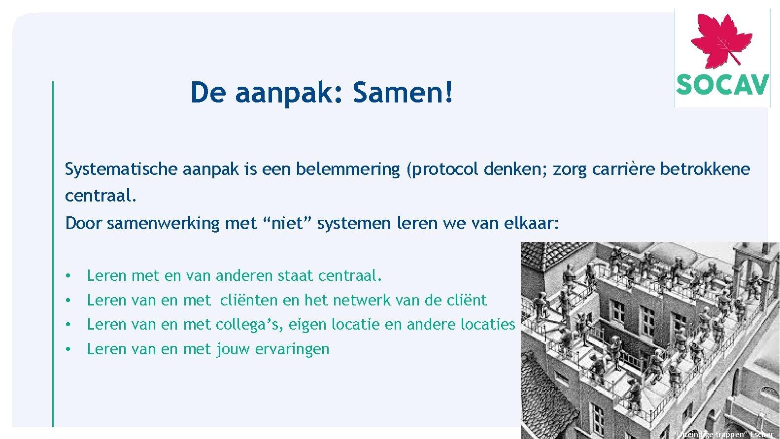 De aanpak: Samen! Systematische aanpak is een belemmering (protocol denken; zorg carrière betrokkene centraal.