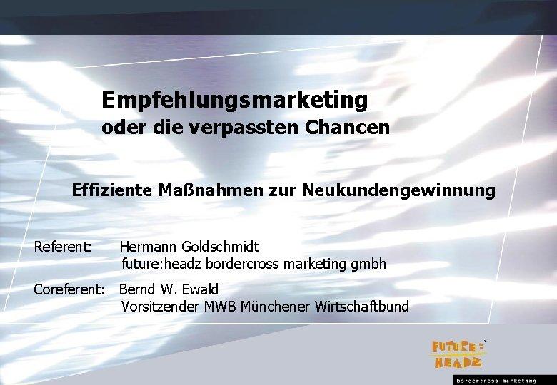 Empfehlungsmarketing oder die verpassten Chancen Effiziente Maßnahmen zur Neukundengewinnung Referent: Hermann Goldschmidt future: headz