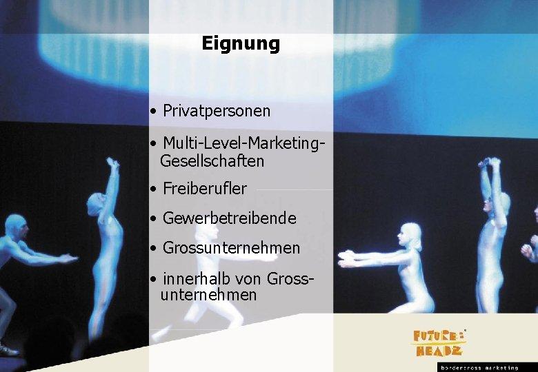 Eignung • Privatpersonen • Multi-Level-Marketing. Gesellschaften • Freiberufler • Gewerbetreibende • Grossunternehmen • innerhalb