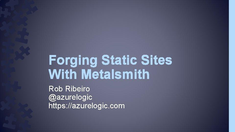Forging Static Sites With Metalsmith Rob Ribeiro @azurelogic https: //azurelogic. com