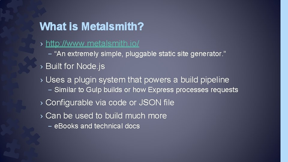 """What is Metalsmith? › http: //www. metalsmith. io/ – """"An extremely simple, pluggable static"""