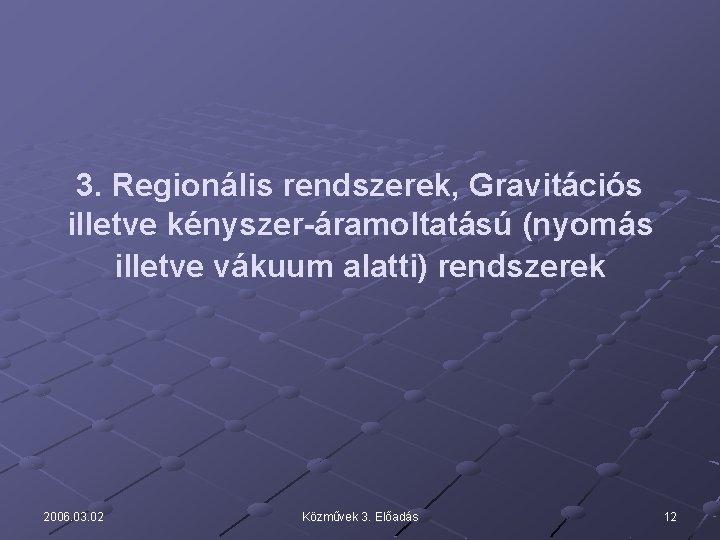 3. Regionális rendszerek, Gravitációs illetve kényszer-áramoltatású (nyomás illetve vákuum alatti) rendszerek 2006. 03. 02