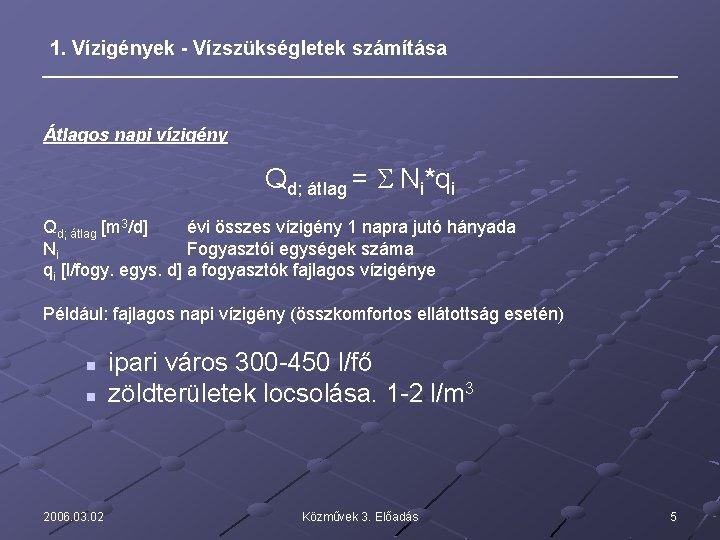 1. Vízigények - Vízszükségletek számítása Átlagos napi vízigény Qd; átlag = S Ni*qi Qd;