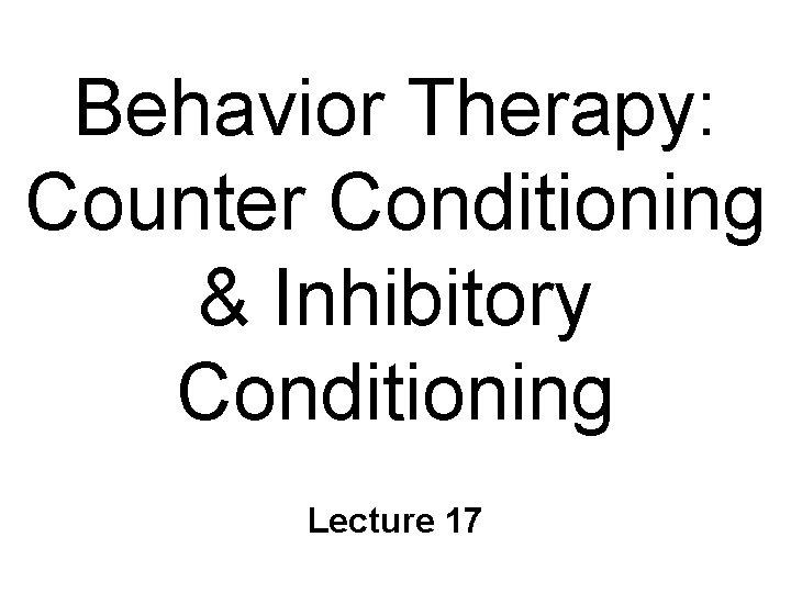 Behavior Therapy: Counter Conditioning & Inhibitory Conditioning Lecture 17