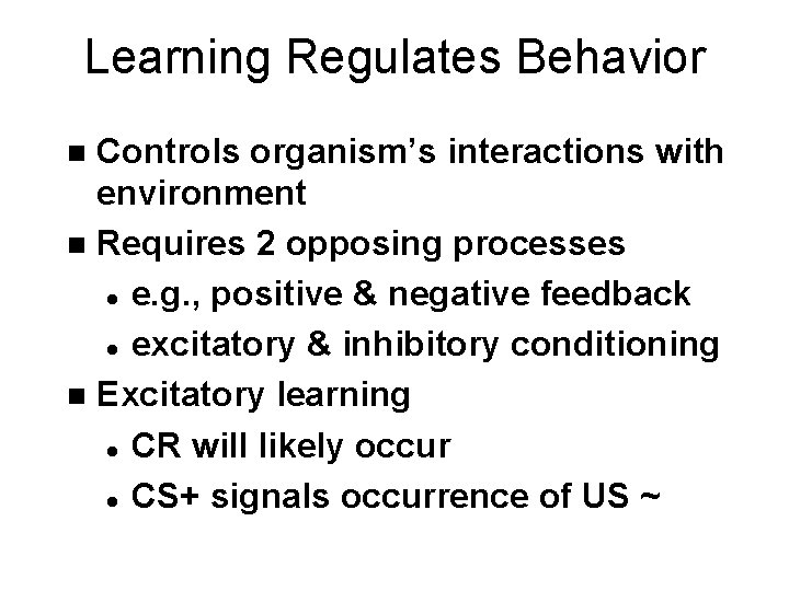 Learning Regulates Behavior Controls organism's interactions with environment n Requires 2 opposing processes l