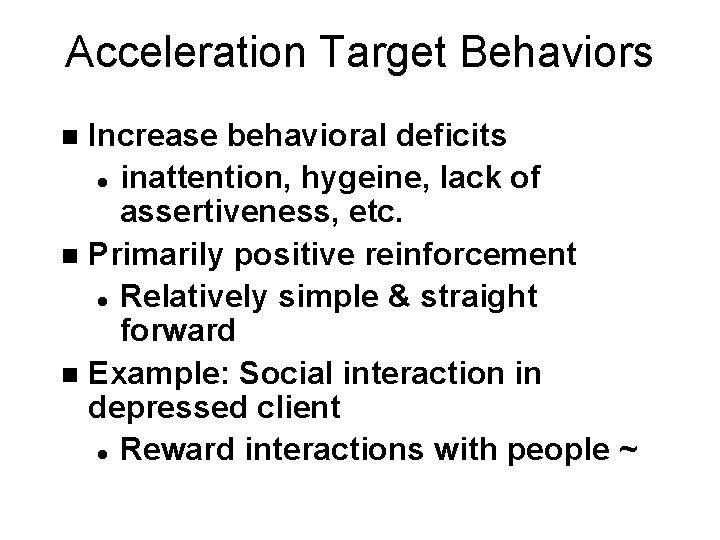 Acceleration Target Behaviors Increase behavioral deficits l inattention, hygeine, lack of assertiveness, etc. n