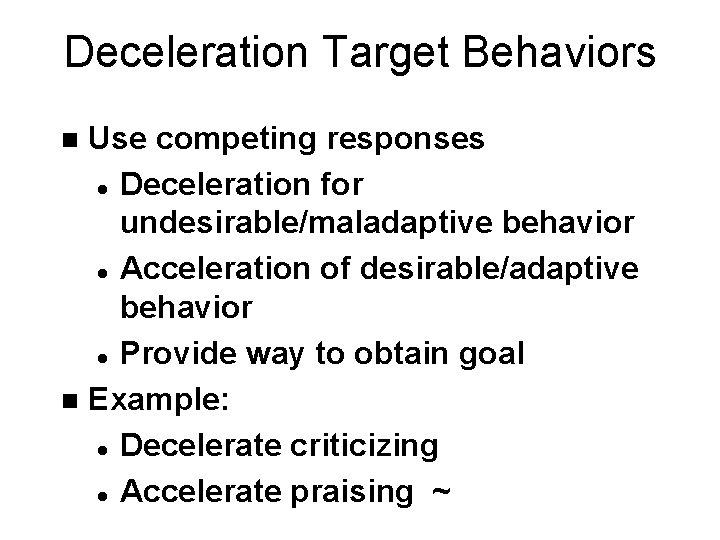 Deceleration Target Behaviors Use competing responses l Deceleration for undesirable/maladaptive behavior l Acceleration of