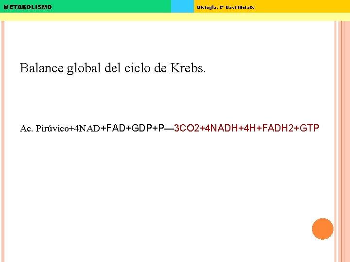 METABOLISMO Biología. 2º Bachillerato Balance global del ciclo de Krebs. Ac. Pirúvico+4 NAD+FAD+GDP+P— 3