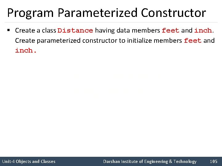Program Parameterized Constructor § Create a class Distance having data members feet and inch.