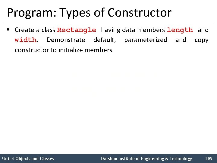 Program: Types of Constructor § Create a class Rectangle having data members length and