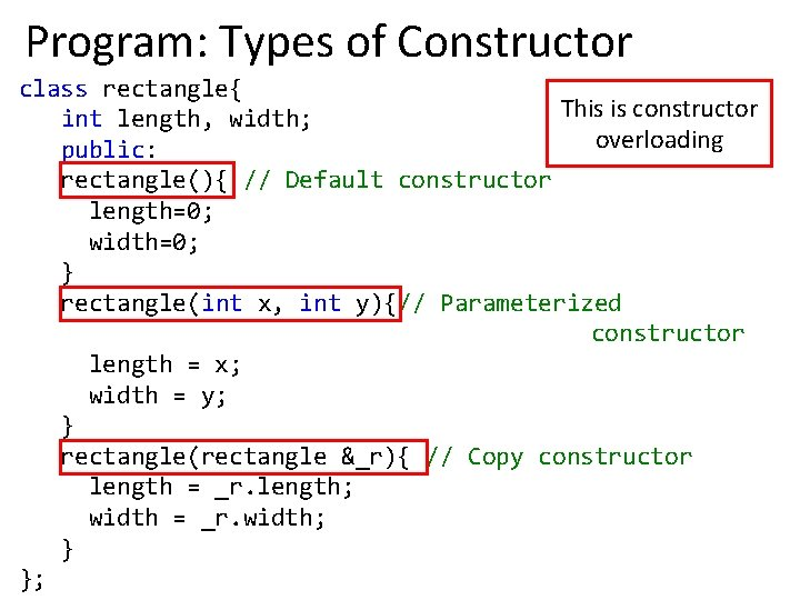 Program: Types of Constructor class rectangle{ This is constructor int length, width; overloading public: